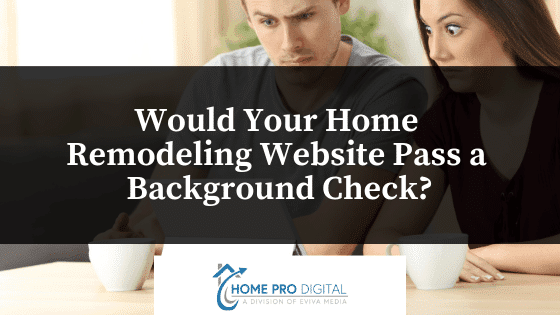 Would Your Home Remodeling Website Pass a Background Check